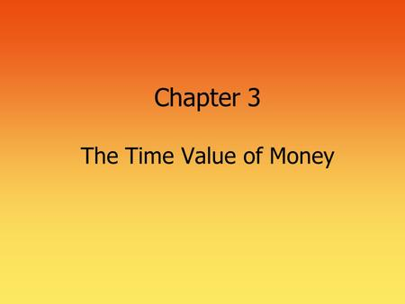 Chapter 3 The Time Value of Money. 2 Time Value of Money  The most important concept in finance  Used in nearly every financial decision  Business.