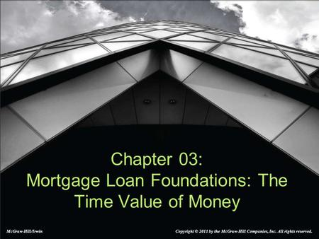 Chapter 03: Mortgage Loan Foundations: The Time Value of Money McGraw-Hill/Irwin Copyright © 2011 by the McGraw-Hill Companies, Inc. All rights reserved.