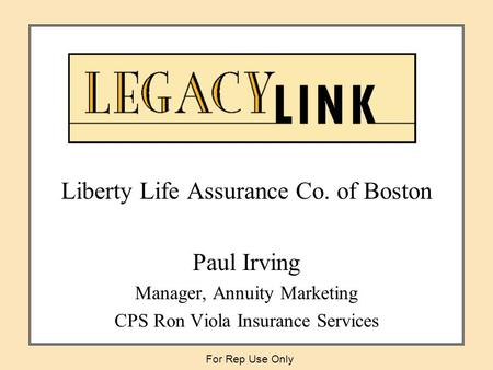 Liberty Life Assurance Co. of Boston Paul Irving Manager, Annuity Marketing CPS Ron Viola Insurance Services For Rep Use Only.