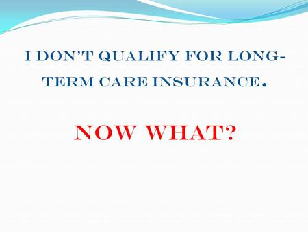 I Don't Qualify for Long- Term Care Insurance. Now What?