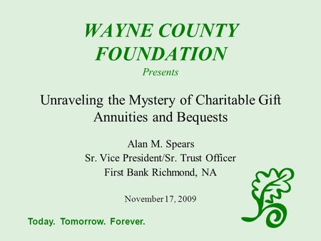 Today. Tomorrow. Forever. WAYNE COUNTY FOUNDATION Presents Unraveling the Mystery of Charitable Gift Annuities and Bequests Alan M. Spears Sr. Vice President/Sr.