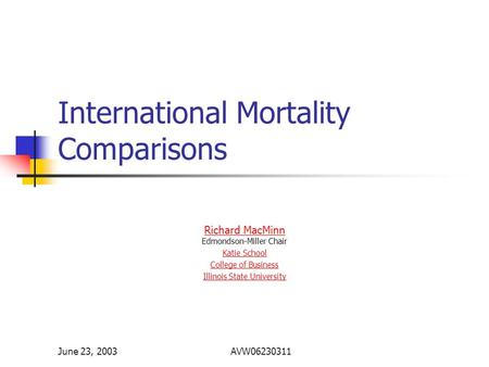 June 23, 2003AVW06230311 International Mortality Comparisons Richard MacMinn Richard MacMinn Edmondson-Miller Chair Katie School College of Business Illinois.