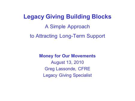 Legacy Giving Building Blocks A Simple Approach to Attracting Long-Term Support Money for Our Movements August 13, 2010 Greg Lassonde, CFRE Legacy Giving.