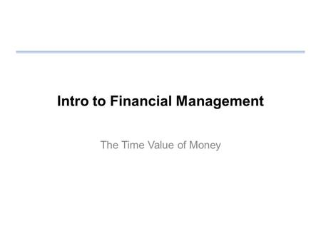 Intro to Financial Management The Time Value of Money.