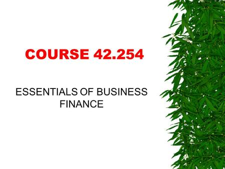 COURSE 42.254 ESSENTIALS OF BUSINESS FINANCE WHAT IS FINANCE?  It's all about.