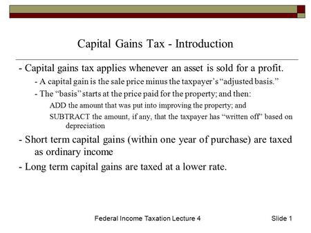 Federal Income Taxation Lecture 4Slide 1 Capital Gains Tax - Introduction - Capital gains tax applies whenever an asset is sold for a profit. - A capital.