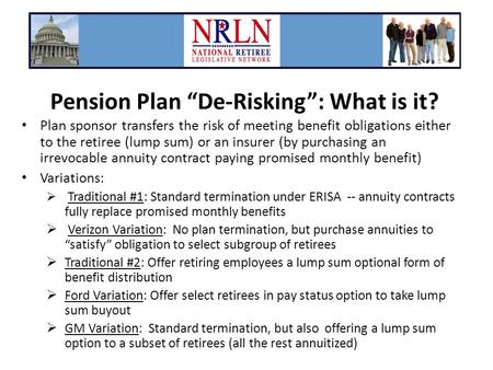 "Pension Plan ""De-Risking"": What is it? Plan sponsor transfers the risk of meeting benefit obligations either to the retiree (lump sum) or an insurer (by."