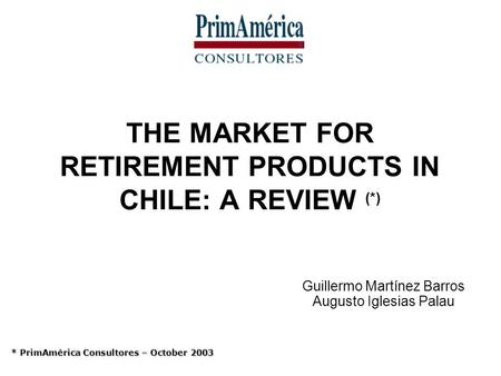 THE MARKET FOR RETIREMENT PRODUCTS IN CHILE: A REVIEW (*) Guillermo Martínez Barros Augusto Iglesias Palau * PrimAmérica Consultores – October 2003.