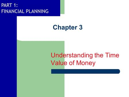 PART 1: FINANCIAL PLANNING Chapter 3 Understanding the Time Value of Money.
