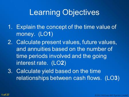 ©2012 McGraw-Hill Ryerson Limited 1 of 37 Learning Objectives 1.Explain the concept of the time value of money. (LO1) 2.Calculate present values, future.