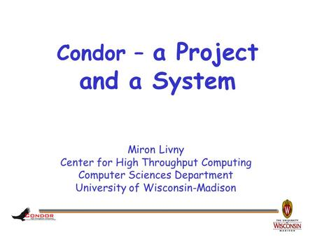 Miron Livny Center for High Throughput Computing Computer Sciences Department University of Wisconsin-Madison Condor – a <strong>Project</strong> and a System.