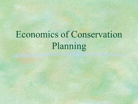 Economics of Conservation Planning. Introduction §Fits into the 9 step process §Identify and evaluate onsite and offsite l Benefits l Costs §Time Value.