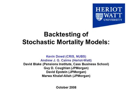 Backtesting of Stochastic Mortality Models: Kevin Dowd (CRIS, NUBS) Andrew J. G. Cairns (Heriot-Watt) David Blake (Pensions Institute, Cass Business School)