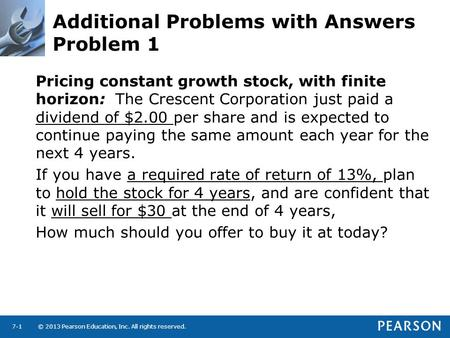 © 2013 Pearson Education, Inc. All rights reserved.7-1 Additional Problems with Answers Problem 1 Pricing constant growth stock, with finite horizon: The.