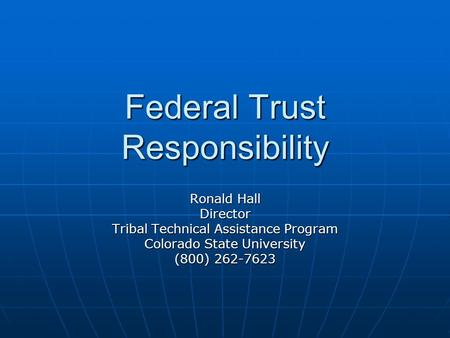 Federal Trust Responsibility Ronald Hall Director Tribal Technical Assistance Program Colorado State University (800) 262-7623.