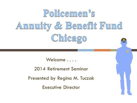 Welcome.... 2014 Retirement Seminar Presented by Regina M. Tuczak Executive Director.