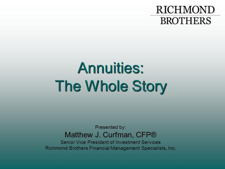 Annuities: The Whole Story Presented by: Matthew J. Curfman, CFP® Senior Vice President of Investment Services Richmond Brothers Financial Management Specialists,