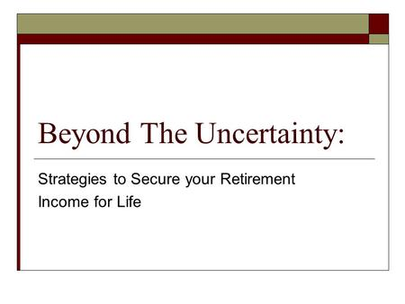 Beyond The Uncertainty: Strategies to Secure your Retirement Income for Life.