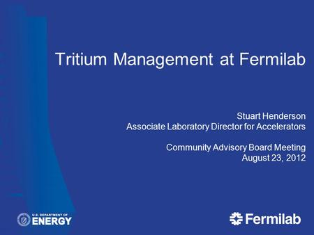 Tritium Management at Fermilab Stuart Henderson Associate Laboratory Director for Accelerators Community Advisory Board Meeting August 23, 2012.
