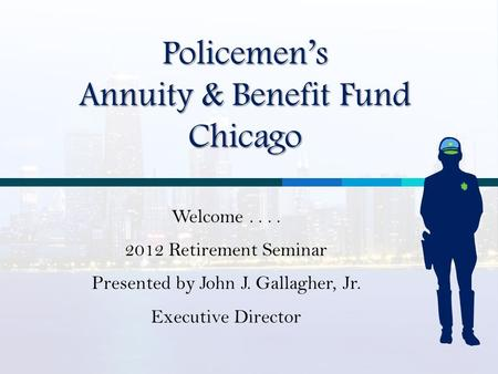 Policemen's Annuity & Benefit Fund Chicago Welcome.... 2012 Retirement Seminar Presented by John J. Gallagher, Jr. Executive Director.