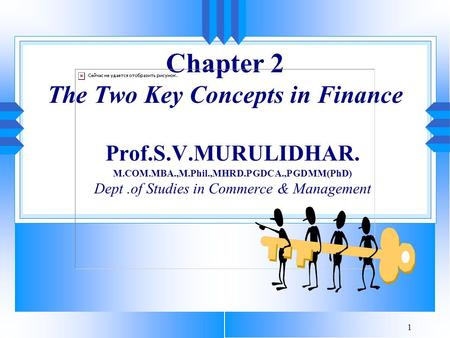 1 Chapter 2 The Two Key Concepts in Finance Prof.S.V.MURULIDHAR. M.COM.MBA.,M.Phil.,MHRD.PGDCA.,PGDMM(PhD) Dept.of Studies in Commerce & Management.