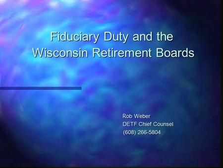 Fiduciary Duty and the Wisconsin Retirement Boards R ob Weber R ob Weber DETF Chief Counsel DETF Chief Counsel (608) 266-5804 (608) 266-5804.