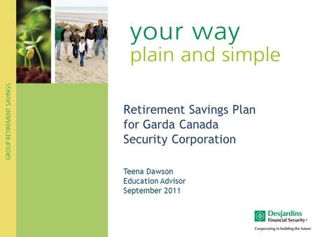 Retirement Savings Plan for Garda Canada Security Corporation Teena Dawson Education Advisor September 2011.