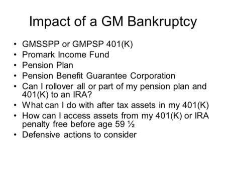 Impact of a GM Bankruptcy GMSSPP or GMPSP 401(K) Promark Income Fund Pension Plan Pension Benefit Guarantee Corporation Can I rollover all or part of my.