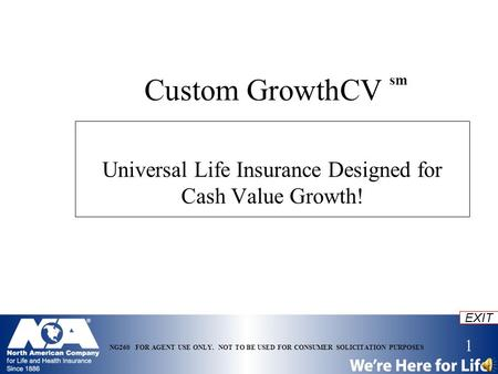 1 EXIT NG260 FOR AGENT USE ONLY. NOT TO BE USED FOR CONSUMER SOLICITATION PURPOSES Custom GrowthCV sm Universal Life Insurance Designed for Cash Value.