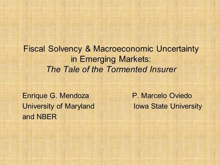 Fiscal Solvency & Macroeconomic Uncertainty in Emerging Markets: The Tale of the Tormented Insurer Enrique G. Mendoza P. Marcelo Oviedo University of Maryland.