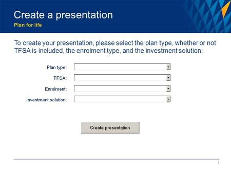 Plan for life Create a presentation 1 To create your presentation, please select the plan type, whether or not TFSA is included, the enrolment type, and.