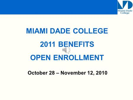 October 28 – November 12, 2010 MIAMI DADE COLLEGE 2011 BENEFITS OPEN ENROLLMENT.