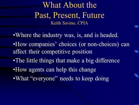 What About the Past, Present, Future Keith Savino, CPIA Where the industry was, is, and is headed. How companies' choices (or non-choices) can affect their.