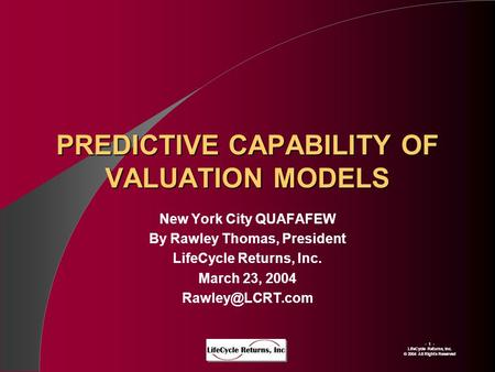 - 1 - LIfeCycle Returns, Inc. © 2004 All Rights Reserved PREDICTIVE CAPABILITY OF VALUATION MODELS New York City QUAFAFEW By Rawley Thomas, President LifeCycle.