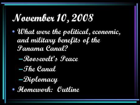 November 10, 2008 What were the political, economic, and military benefits of the Panama Canal? –Roosevelt's Peace –The Canal –Diplomacy Homework: Outline.