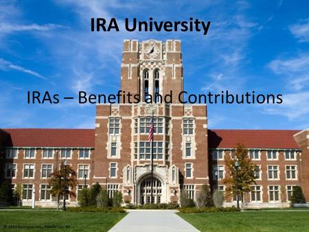 IRAs – Benefits and Contributions IRA University © 2013 Ascensus, Inc., Middleton, WI.