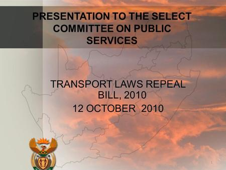 PRESENTATION TO THE SELECT COMMITTEE ON PUBLIC SERVICES TRANSPORT LAWS REPEAL BILL, 2010 12 OCTOBER 2010 1.