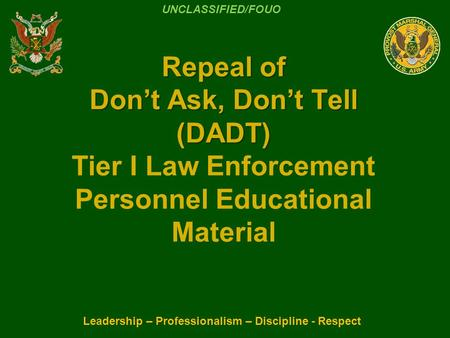 Repeal of Don't Ask, Don't Tell (DADT) Repeal of Don't Ask, Don't Tell (DADT) Tier I Law Enforcement Personnel Educational Material Leadership – Professionalism.