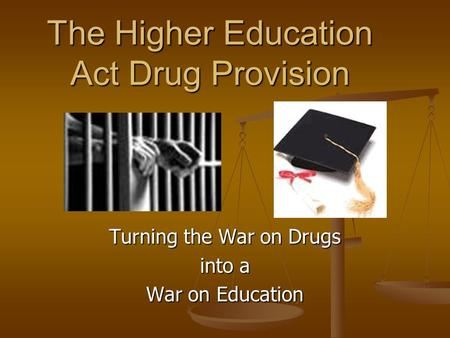 The Higher Education Act Drug Provision Turning the War on Drugs into a War on Education.