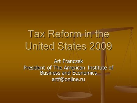 Tax Reform in the United States 2009 Art Franczek President of The American Institute of Business and Economics