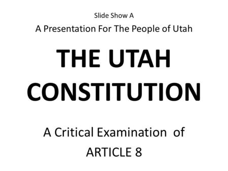 Slide Show A A Presentation For The People of Utah THE UTAH CONSTITUTION A Critical Examination of ARTICLE 8.