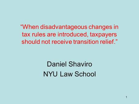 "1 ""When disadvantageous changes in tax rules are introduced, taxpayers should not receive transition relief."" Daniel Shaviro NYU Law School."