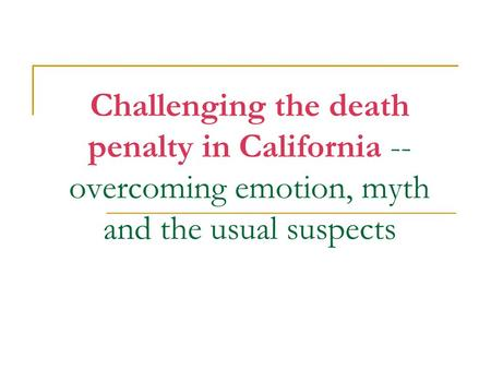 Challenging the death penalty in California -- overcoming emotion, myth and the usual suspects.