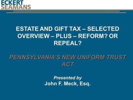 ESTATE AND GIFT TAX – SELECTED OVERVIEW – PLUS – REFORM? OR REPEAL? PENNSYLVANIA'S NEW UNIFORM TRUST ACT Presented by John F. Meck, Esq. J1011041.
