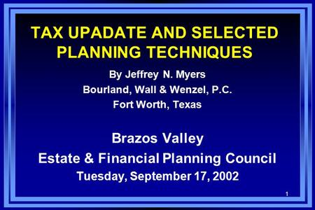 1 TAX UPADATE AND SELECTED PLANNING TECHNIQUES By Jeffrey N. Myers Bourland, Wall & Wenzel, P.C. Fort Worth, Texas Brazos Valley Estate & Financial Planning.