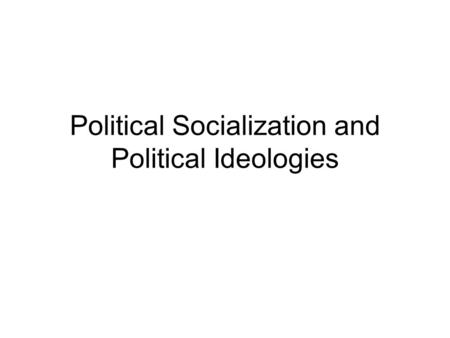 Political Socialization and Political Ideologies.