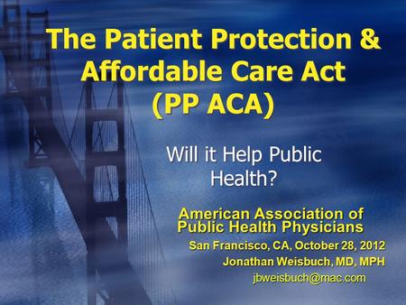 The Patient Protection & Affordable Care Act (PP ACA) Will it Help Public Health? American Association of Public Health Physicians San Francisco, CA, October.