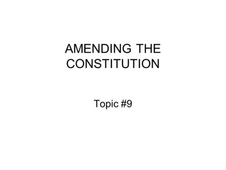 AMENDING THE CONSTITUTION Topic #9. Study Guide Questions 1and 2 Q1.Why might we want to amend the Constitution? What is the relationship between the.