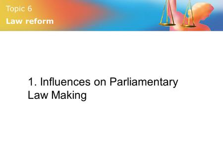 Topic 6 Law reform 1. Influences on Parliamentary Law Making.