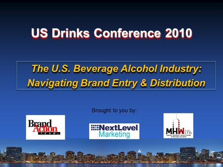 US Drinks Conference 2010 Brought to you by: The U.S. Beverage Alcohol Industry: Navigating Brand Entry & Distribution The U.S. Beverage Alcohol Industry: